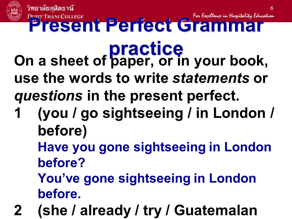 6 Present Perfect Grammar practice On a sheet of paper, or in your book, use the words to write statements or questions in the present perfect.