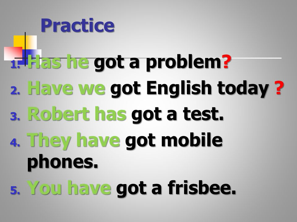 Practice 1. Has he got a problem. 2. Have we got English today .