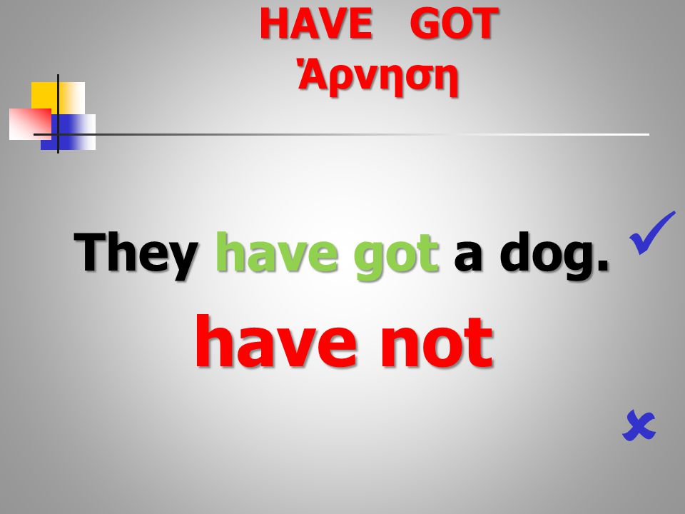 They have got a dog. have not  HAVE GOT Άρνηση