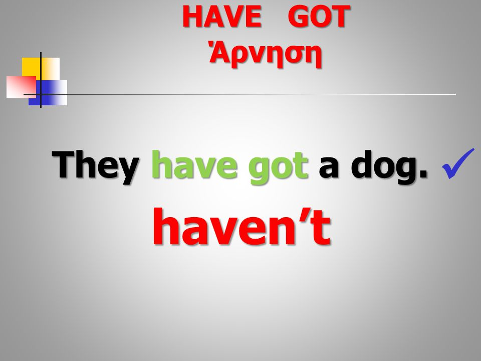 They have got a dog. haven't HAVE GOT Άρνηση
