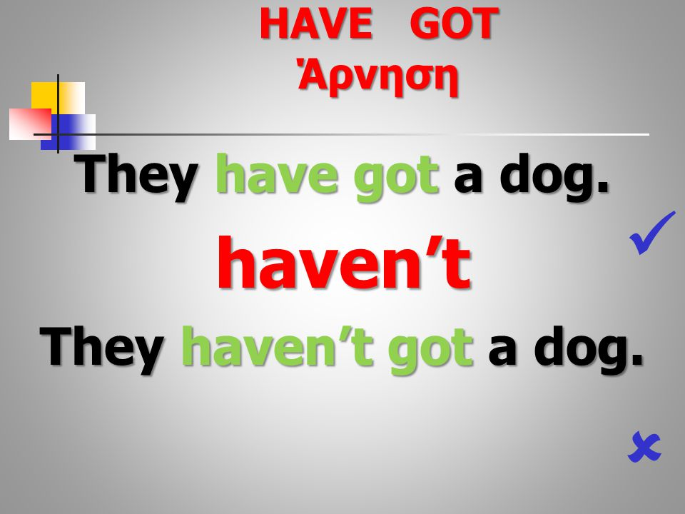 They have got a dog. haven't They haven't got a dog.  HAVE GOT Άρνηση