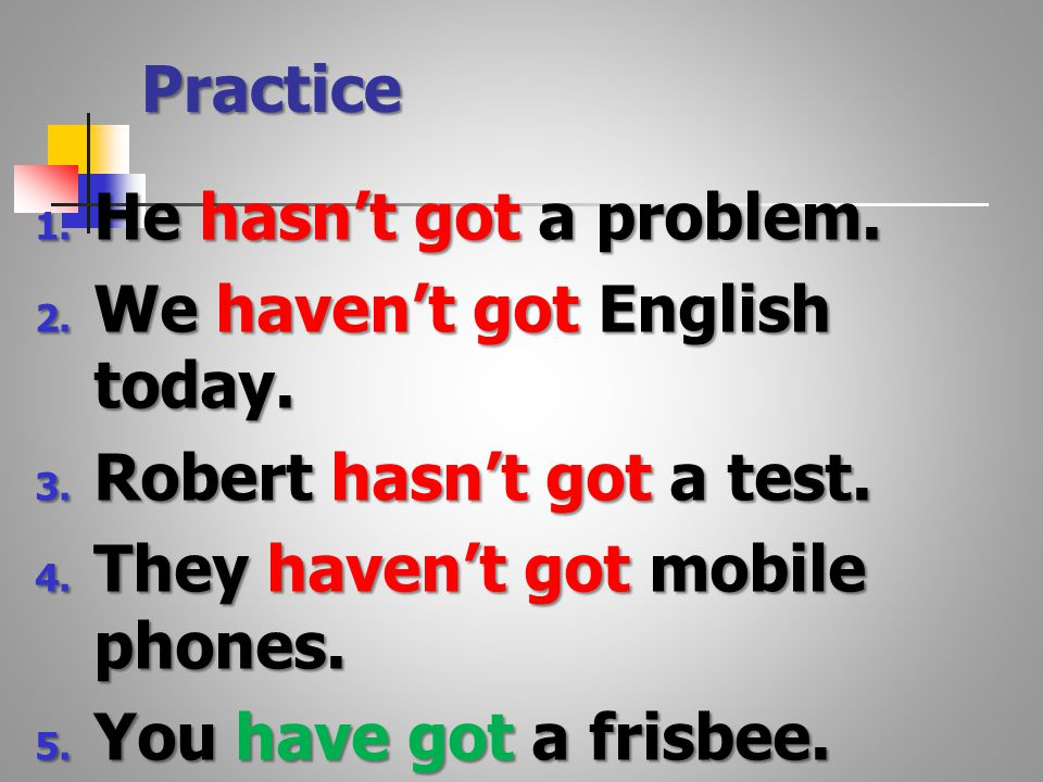 Practice 1. He hasn't got a problem. 2. We haven't got English today.