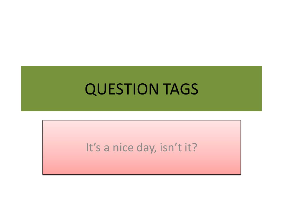 QUESTION TAGS It's a nice day, isn't it?