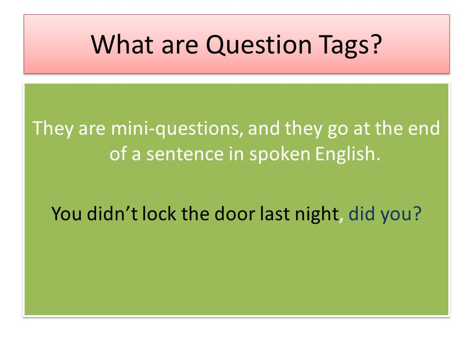 What are Question Tags? They are mini-questions, and they go at the end of a sentence in spoken English. You didn't lock the door last night, did you?