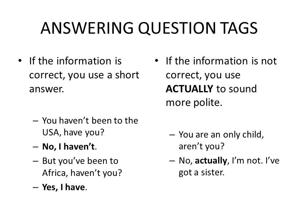 ANSWERING QUESTION TAGS If the information is correct, you use a short answer. – You haven't been to the USA, have you? – No, I haven't. – But you've