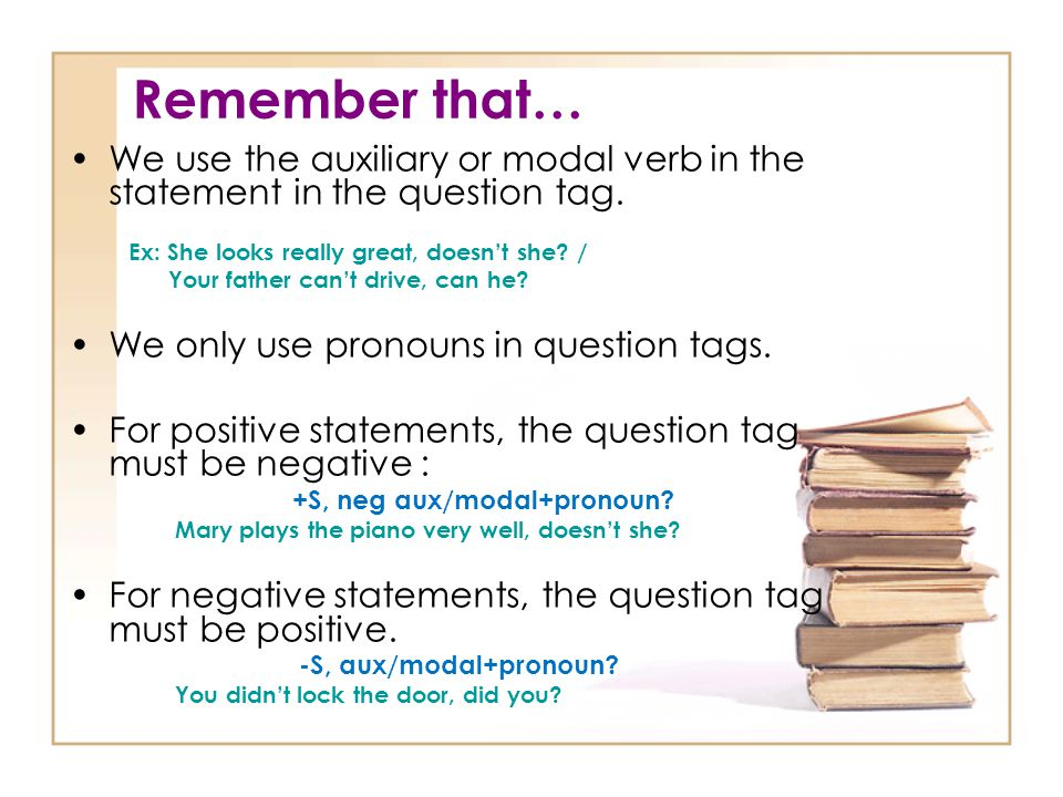 Remember that… We use the auxiliary or modal verb in the statement in the question tag. Ex: She looks really great, doesn't she? / Your father can't d