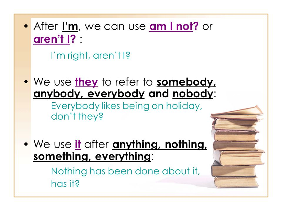 After I'm, we can use am I not? or aren't I? : I'm right, aren't I? We use they to refer to somebody, anybody, everybody and nobody : Everybody likes