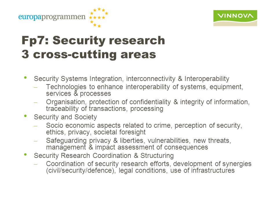 Fp7: Security research 3 cross-cutting areas Security Systems Integration, interconnectivity & Interoperability – Technologies to enhance interoperability of systems, equipment, services & processes – Organisation, protection of confidentiality & integrity of information, traceability of transactions, processing Security and Society – Socio economic aspects related to crime, perception of security, ethics, privacy, societal foresight – Safeguarding privacy & liberties, vulnerabilities, new threats, management & impact assessment of consequences Security Research Coordination & Structuring – Coordination of security research efforts, development of synergies (civil/security/defence), legal conditions, use of infrastructures
