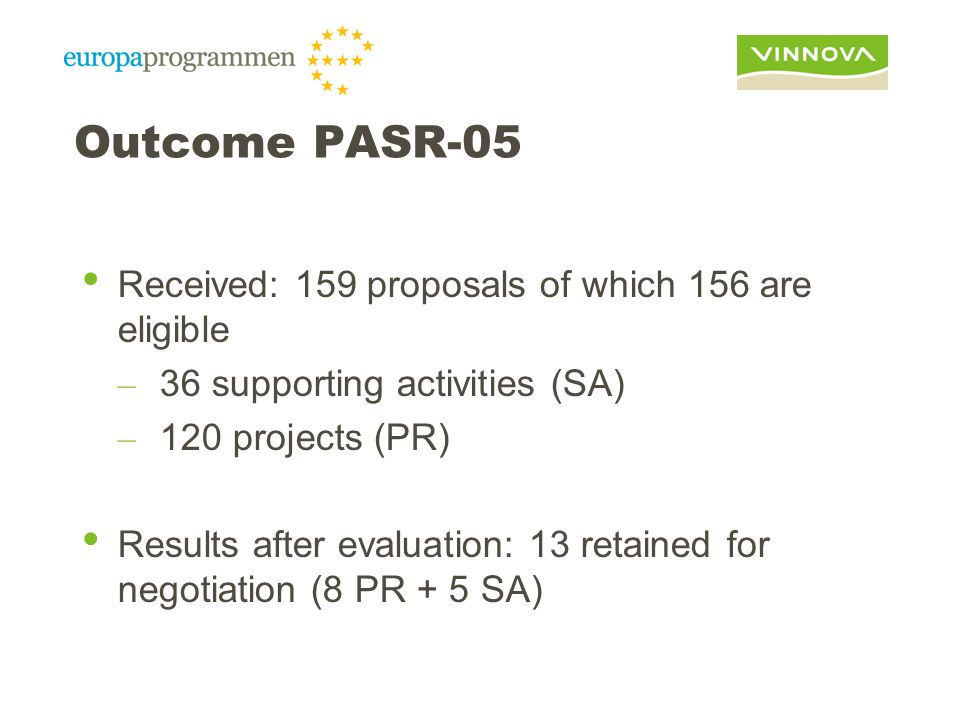Outcome PASR-05 Received: 159 proposals of which 156 are eligible – 36 supporting activities (SA) – 120 projects (PR) Results after evaluation: 13 retained for negotiation (8 PR + 5 SA)
