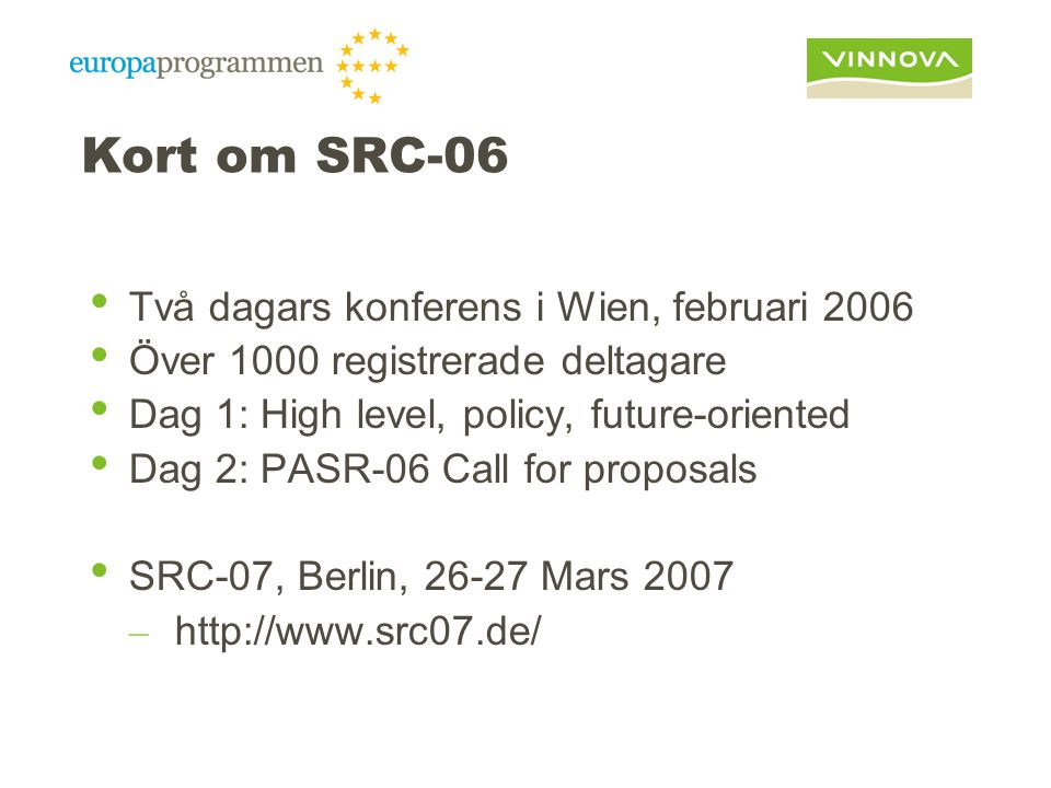 Kort om SRC-06 Två dagars konferens i Wien, februari 2006 Över 1000 registrerade deltagare Dag 1: High level, policy, future-oriented Dag 2: PASR-06 Call for proposals SRC-07, Berlin, 26-27 Mars 2007 – http://www.src07.de/