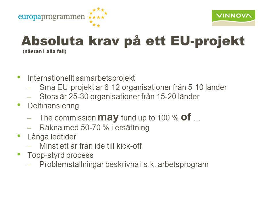 Absoluta krav på ett EU-projekt (nästan i alla fall) Internationellt samarbetsprojekt – Små EU-projekt är 6-12 organisationer från 5-10 länder – Stora är 25-30 organisationer från 15-20 länder Delfinansiering – The commission may fund up to 100 % of … – Räkna med 50-70 % i ersättning Långa ledtider – Minst ett år från ide till kick-off Topp-styrd process – Problemställningar beskrivna i s.k.