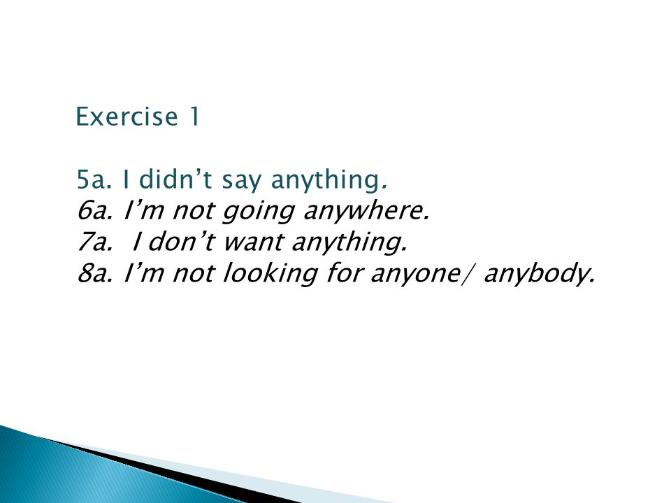 Exercise 1 5a. I didn't say anything. 6a. I'm not going anywhere. 7a. I don't want anything. 8a. I'm not looking for anyone/ anybody.