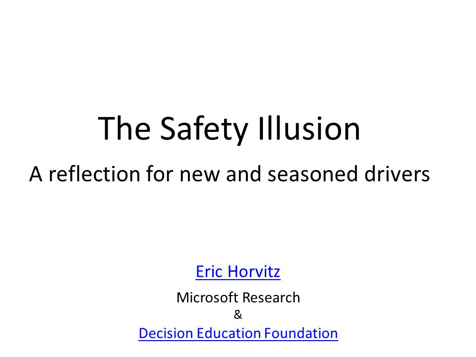 The Safety Illusion A reflection for new and seasoned drivers Eric Horvitz Microsoft Research & Decision Education Foundation