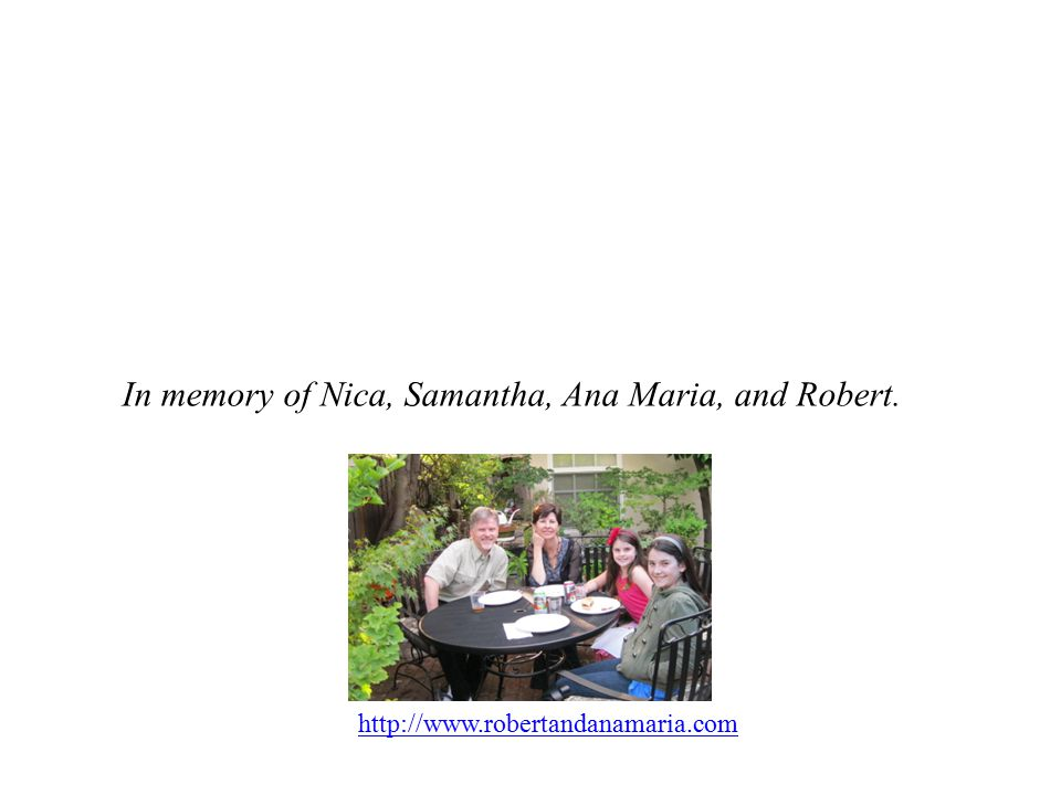 In memory of Nica, Samantha, Ana Maria, and Robert. http://www.robertandanamaria.com