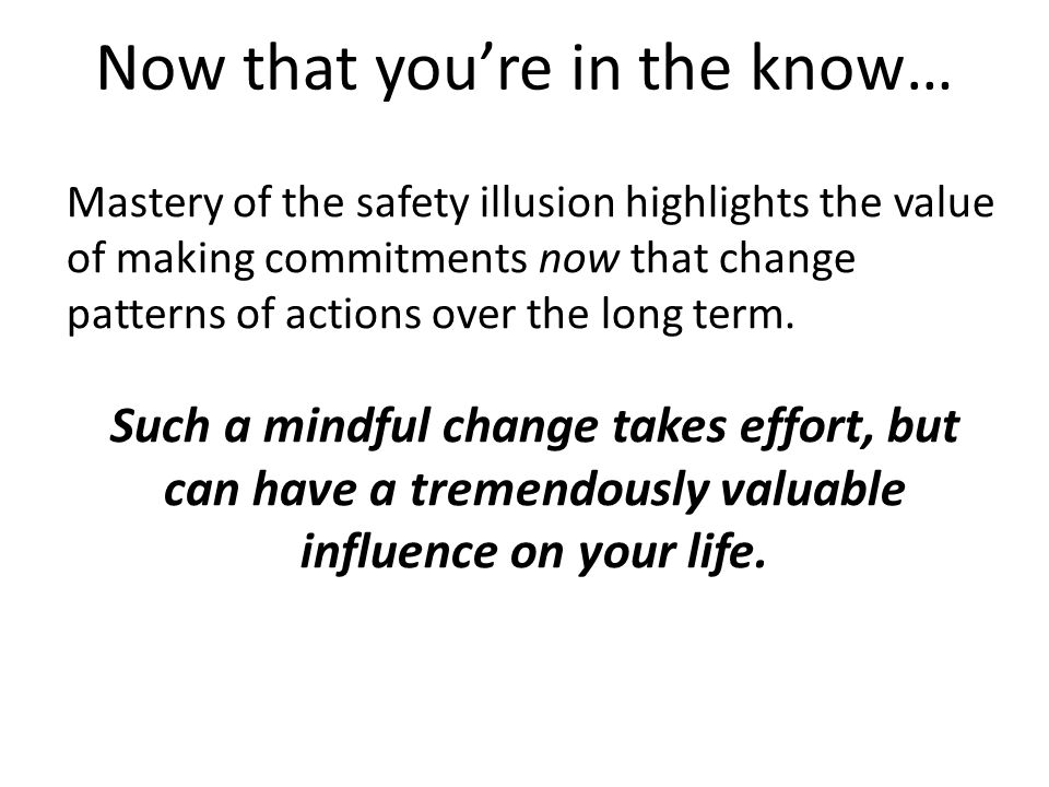 Mastery of the safety illusion highlights the value of making commitments now that change patterns of actions over the long term. Such a mindful chang
