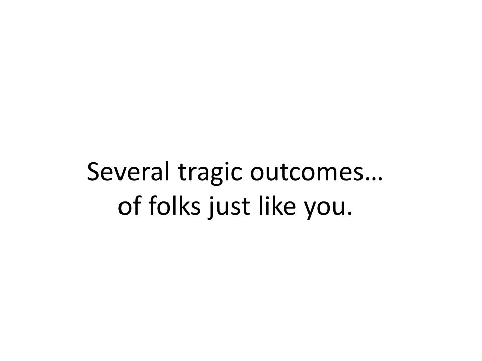 Several tragic outcomes… of folks just like you.