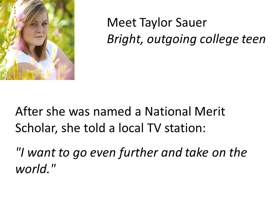 After she was named a National Merit Scholar, she told a local TV station: I want to go even further and take on the world. Meet Taylor Sauer Bright, outgoing college teen