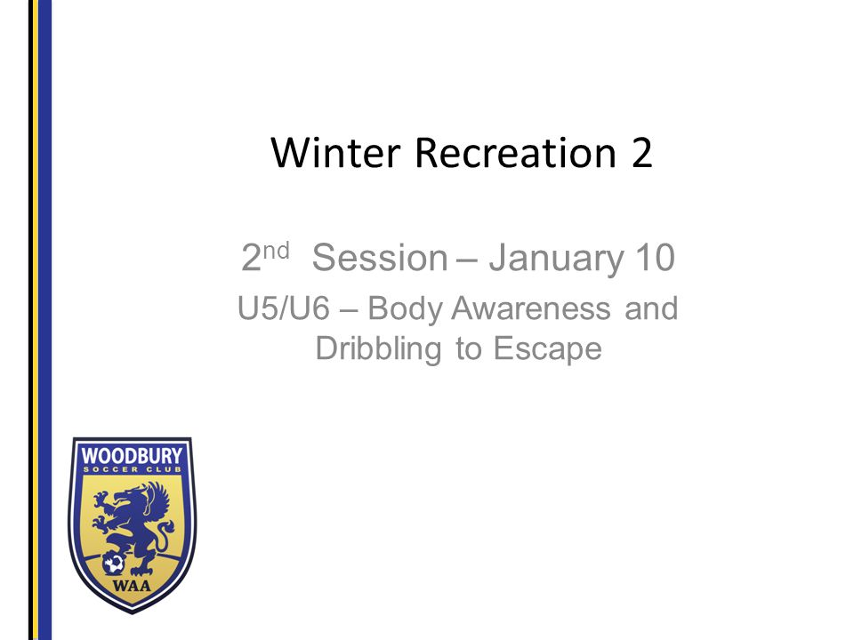 Winter Recreation 2 2 nd Session – January 10 U5/U6 – Body Awareness and Dribbling to Escape