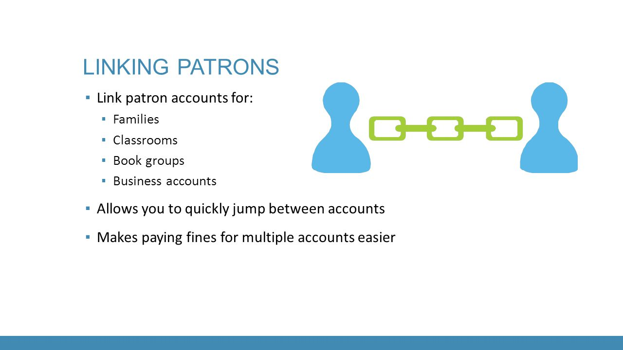 LINKING PATRONS ▪ Link patron accounts for: ▪ Families ▪ Classrooms ▪ Book groups ▪ Business accounts ▪ Allows you to quickly jump between accounts ▪