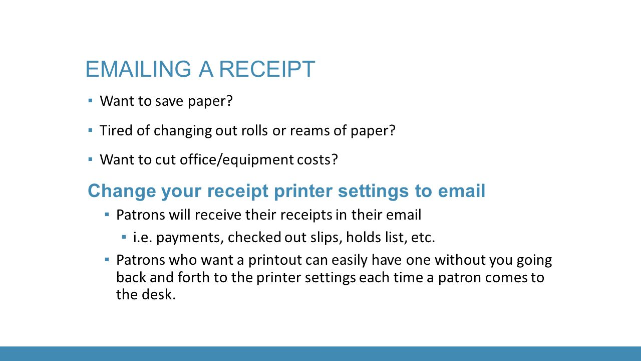 EMAILING A RECEIPT ▪ Want to save paper? ▪ Tired of changing out rolls or reams of paper? ▪ Want to cut office/equipment costs? Change your receipt pr