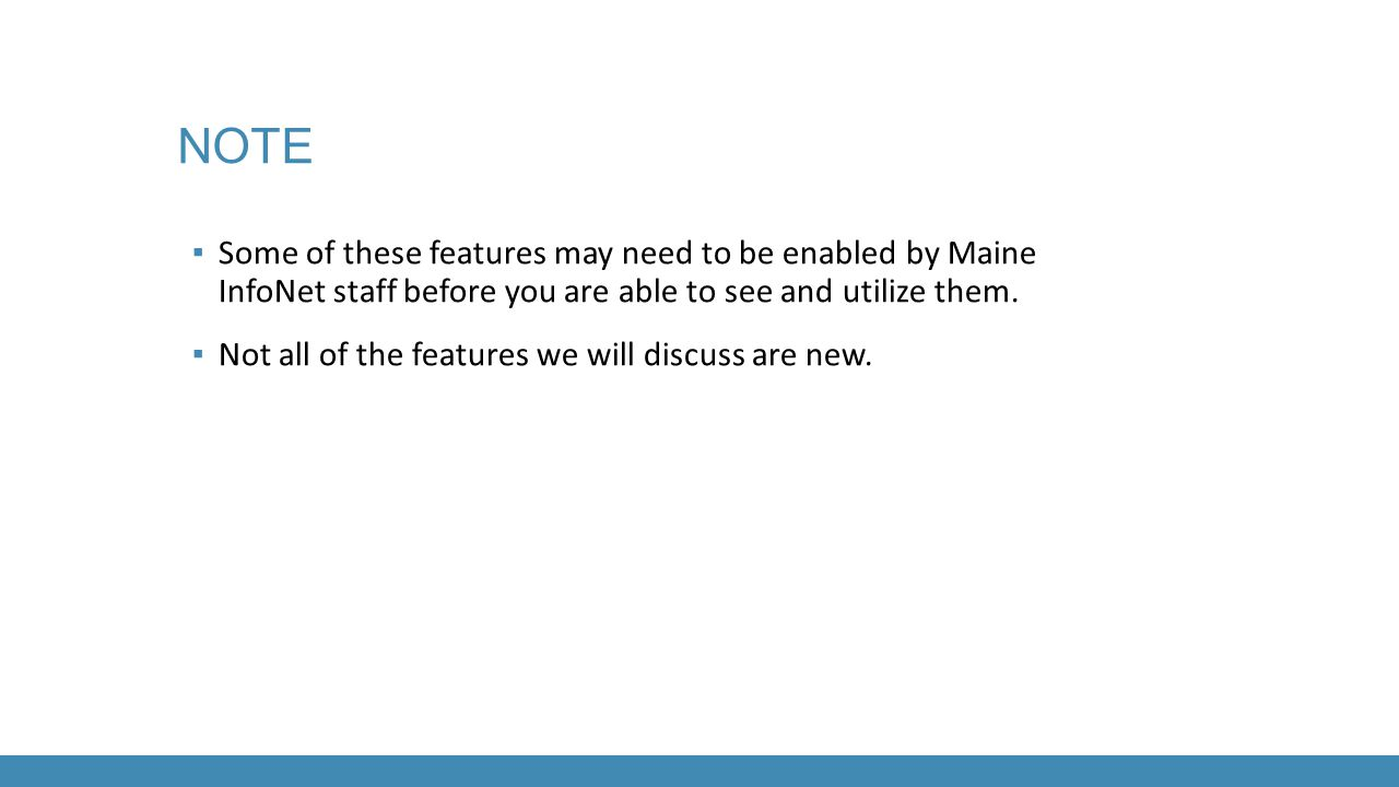 ▪ Some of these features may need to be enabled by Maine InfoNet staff before you are able to see and utilize them. ▪ Not all of the features we will