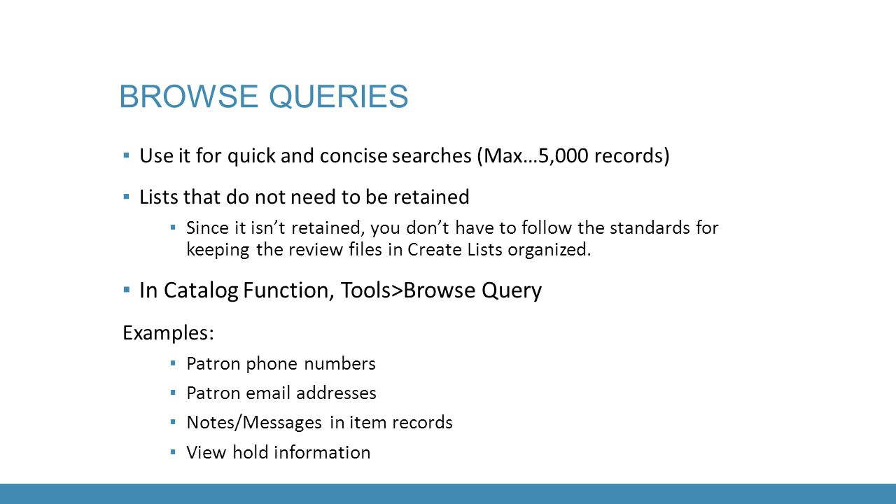 BROWSE QUERIES ▪ Use it for quick and concise searches (Max…5,000 records) ▪ Lists that do not need to be retained ▪ Since it isn't retained, you don'