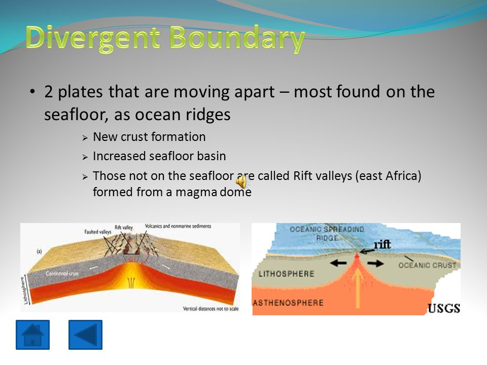 2 plates that are moving apart – most found on the seafloor, as ocean ridges  New crust formation  Increased seafloor basin  Those not on the seafloor are called Rift valleys (east Africa) formed from a magma dome