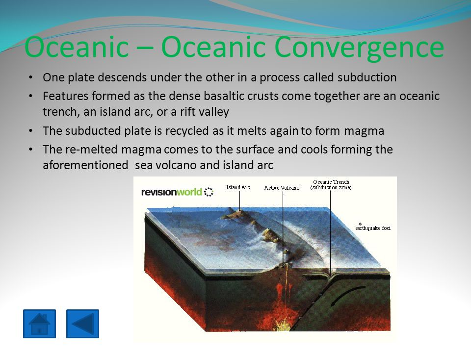 Oceanic – Oceanic Convergence One plate descends under the other in a process called subduction Features formed as the dense basaltic crusts come together are an oceanic trench, an island arc, or a rift valley The subducted plate is recycled as it melts again to form magma The re-melted magma comes to the surface and cools forming the aforementioned sea volcano and island arc