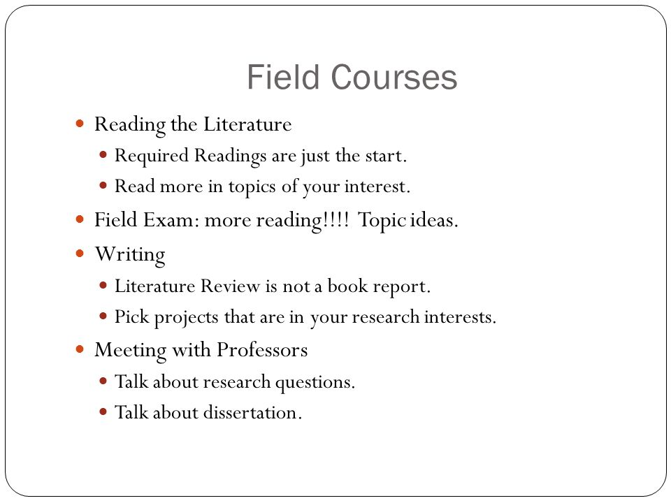 Field Courses Reading the Literature Required Readings are just the start. Read more in topics of your interest. Field Exam: more reading!!!! Topic id