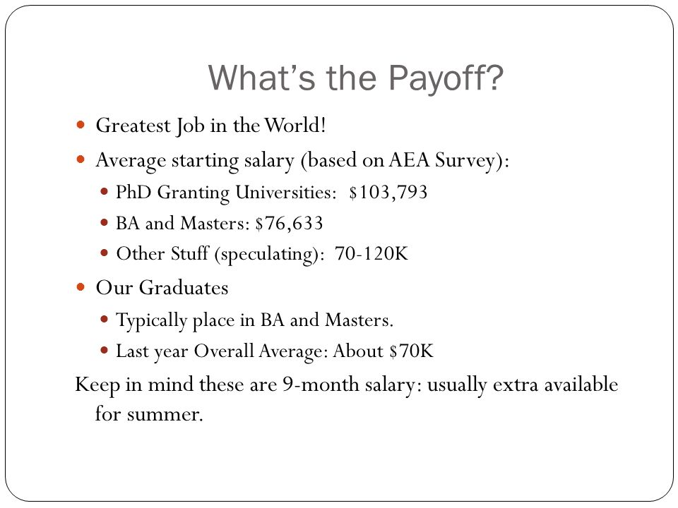 What's the Payoff? Greatest Job in the World! Average starting salary (based on AEA Survey): PhD Granting Universities: $103,793 BA and Masters: $76,6