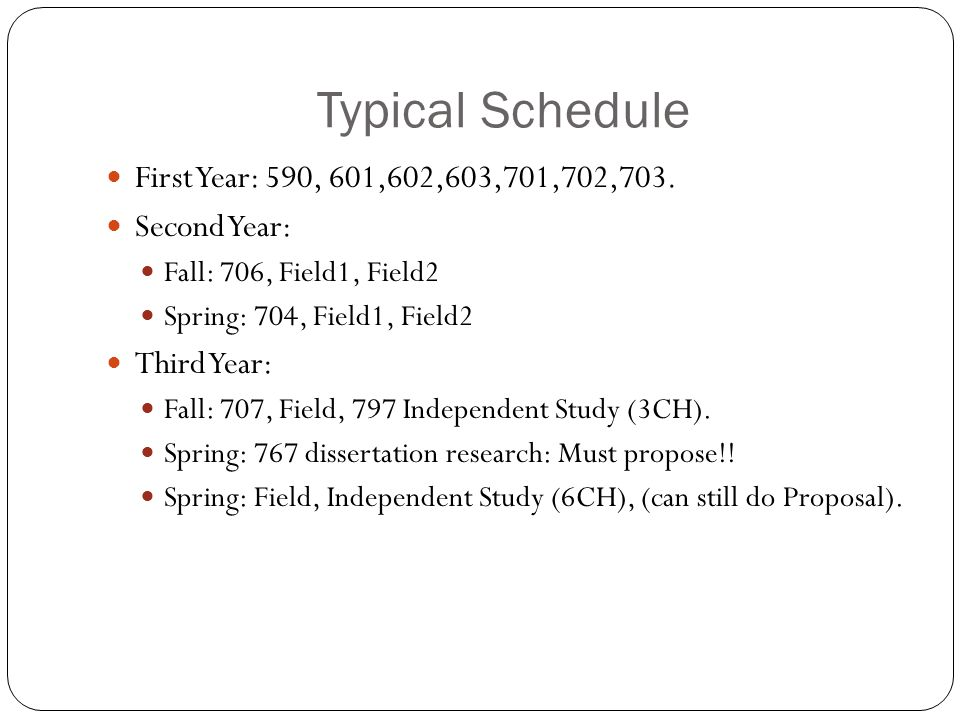 Typical Schedule First Year: 590, 601,602,603,701,702,703. Second Year: Fall: 706, Field1, Field2 Spring: 704, Field1, Field2 Third Year: Fall: 707, F