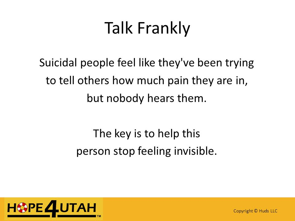 Copyright © Huds LLC Talk Frankly Suicidal people feel like they've been trying to tell others how much pain they are in, but nobody hears them. The k