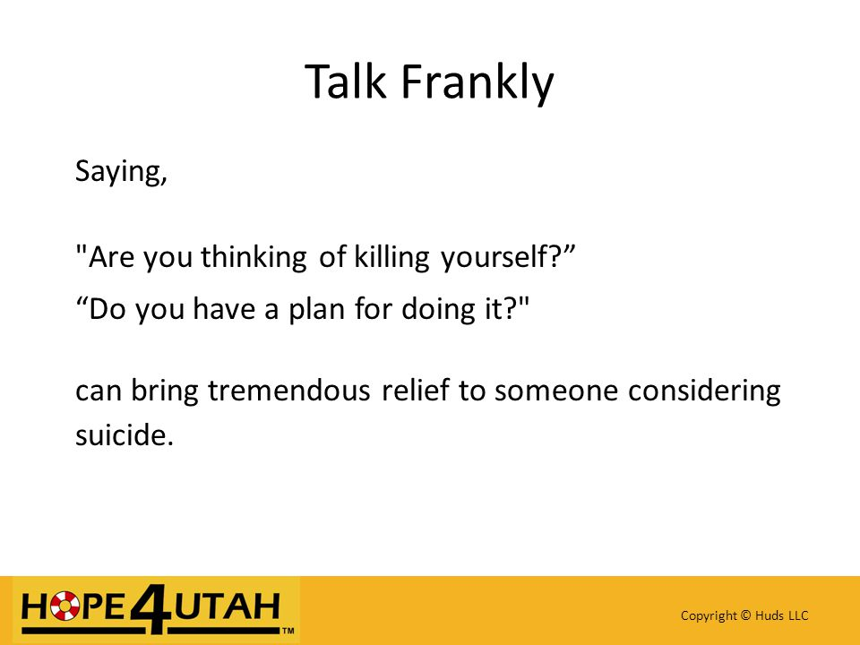 Copyright © Huds LLC Talk Frankly Saying, Are you thinking of killing yourself? Do you have a plan for doing it? can bring tremendous relief to someone considering suicide.