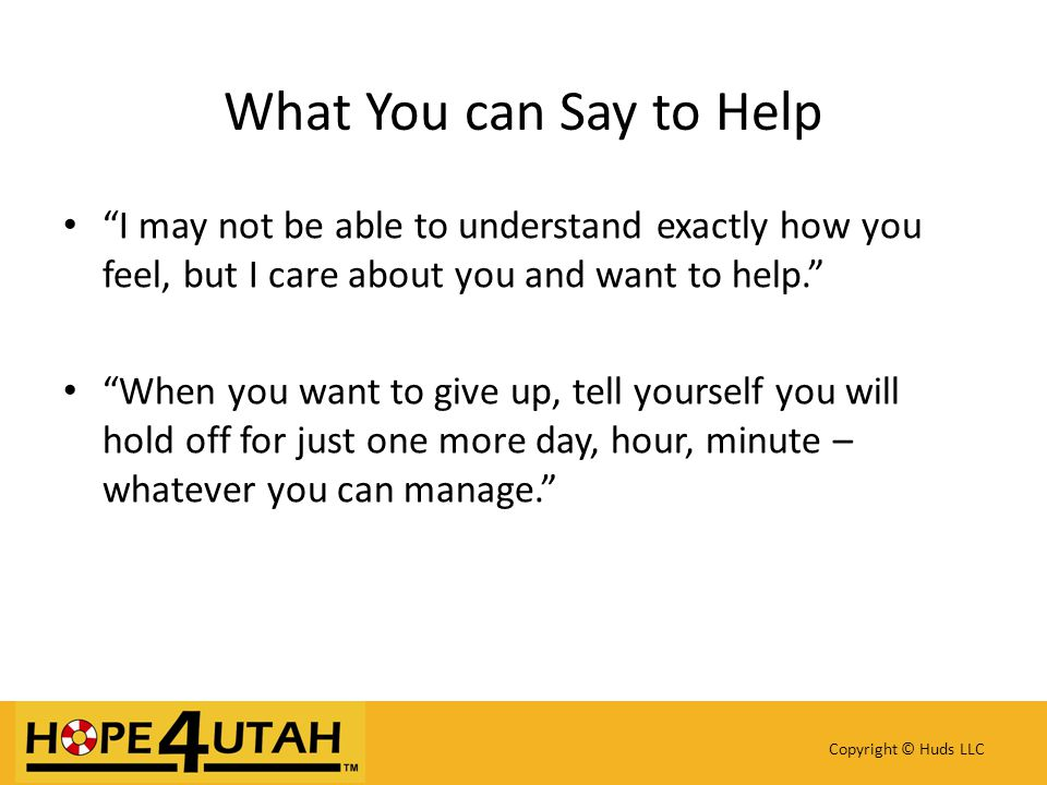 I may not be able to understand exactly how you feel, but I care about you and want to help. When you want to give up, tell yourself you will hold off for just one more day, hour, minute – whatever you can manage. Copyright © Huds LLC What You can Say to Help
