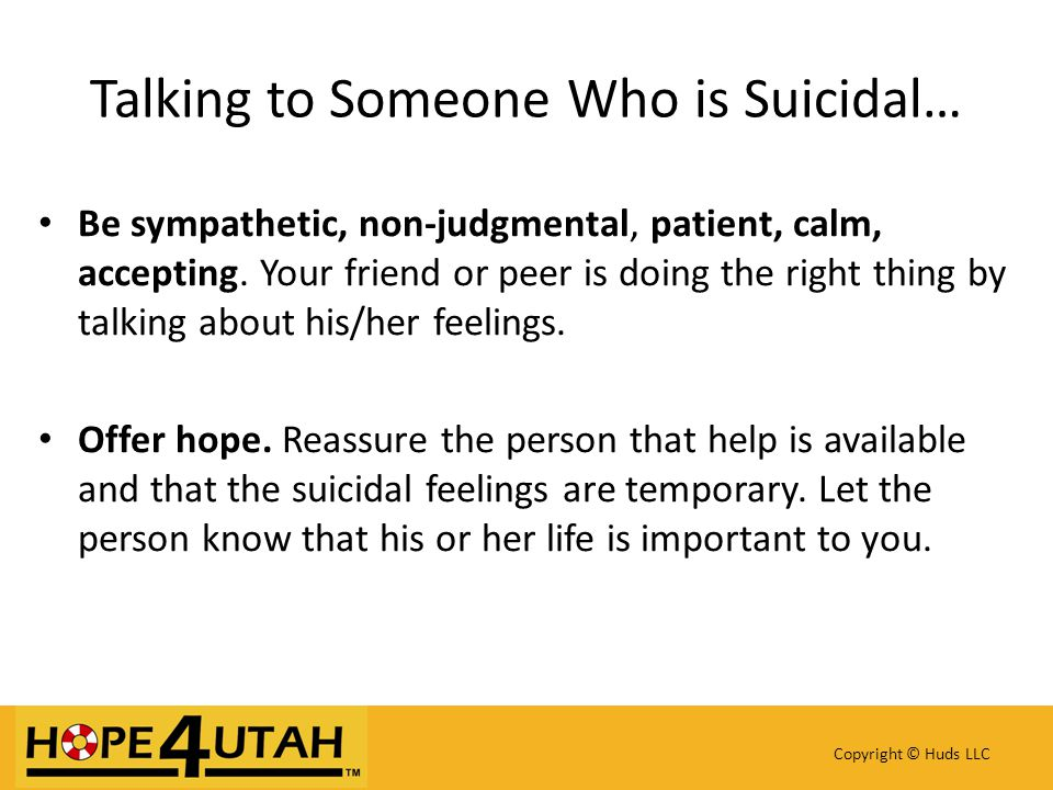 Be sympathetic, non-judgmental, patient, calm, accepting. Your friend or peer is doing the right thing by talking about his/her feelings. Offer hope.