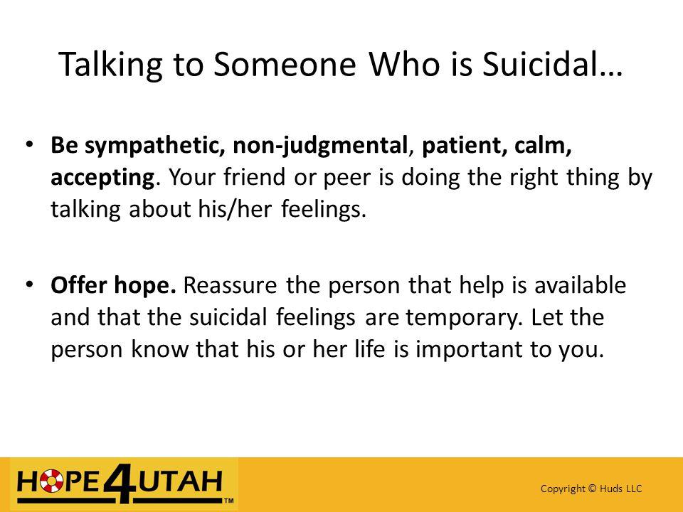 Be sympathetic, non-judgmental, patient, calm, accepting.