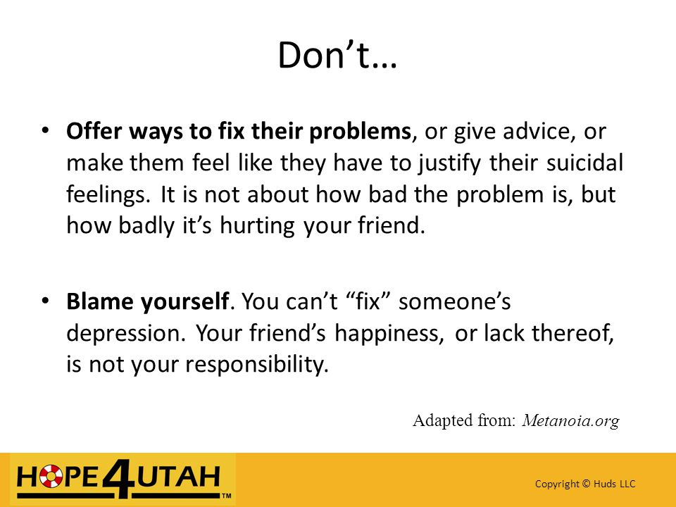 Offer ways to fix their problems, or give advice, or make them feel like they have to justify their suicidal feelings.
