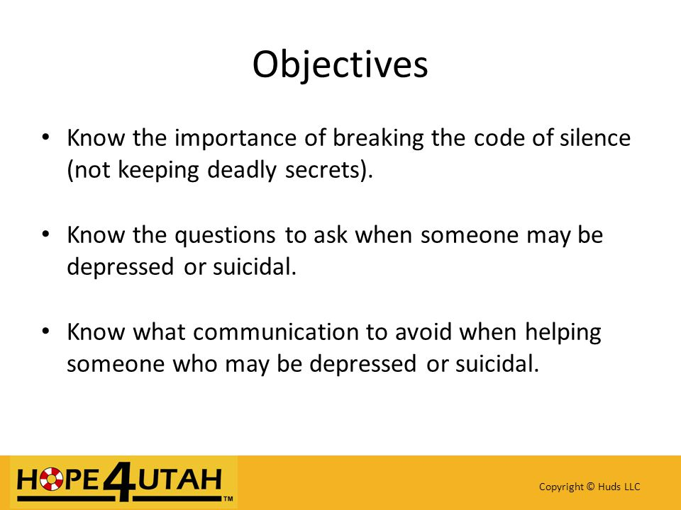 Know the importance of breaking the code of silence (not keeping deadly secrets). Know the questions to ask when someone may be depressed or suicidal.