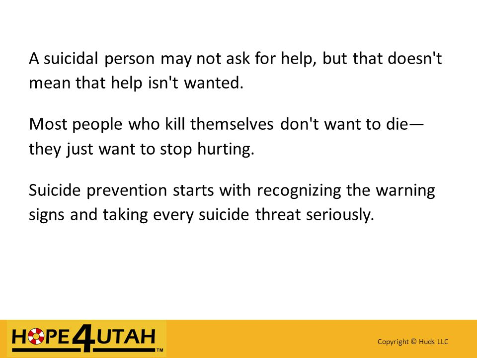 A suicidal person may not ask for help, but that doesn t mean that help isn t wanted.