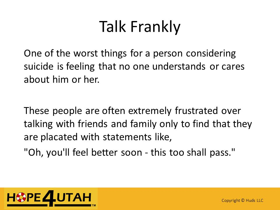 Copyright © Huds LLC Talk Frankly One of the worst things for a person considering suicide is feeling that no one understands or cares about him or he