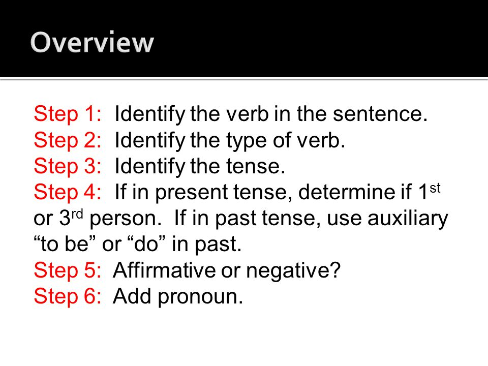 Step 1: Identify the verb in the sentence. Step 2: Identify the type of verb. Step 3: Identify the tense. Step 4: If in present tense, determine if 1