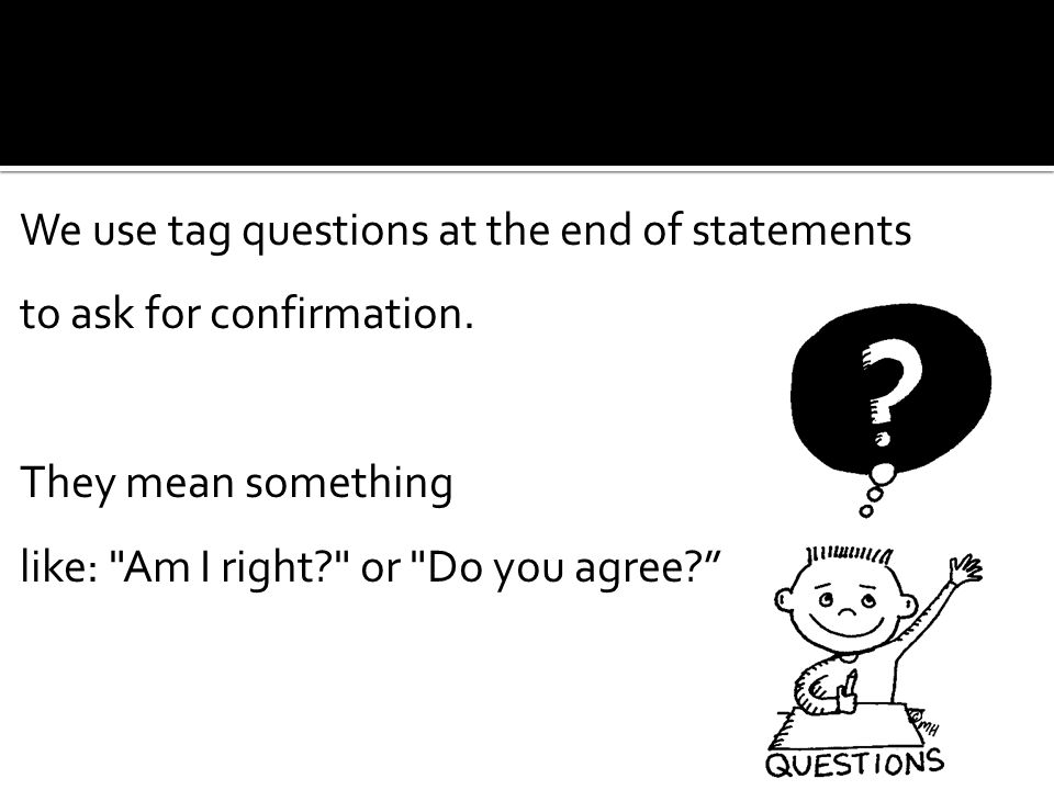 We use tag questions at the end of statements to ask for confirmation.