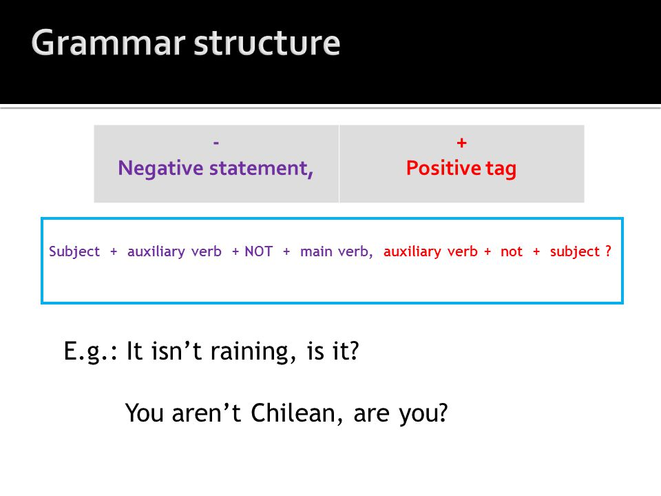 - Negative statement, + Positive tag Subject + auxiliary verb + NOT + main verb, auxiliary verb + not + subject ? E.g.: It isn't raining, is it? You a