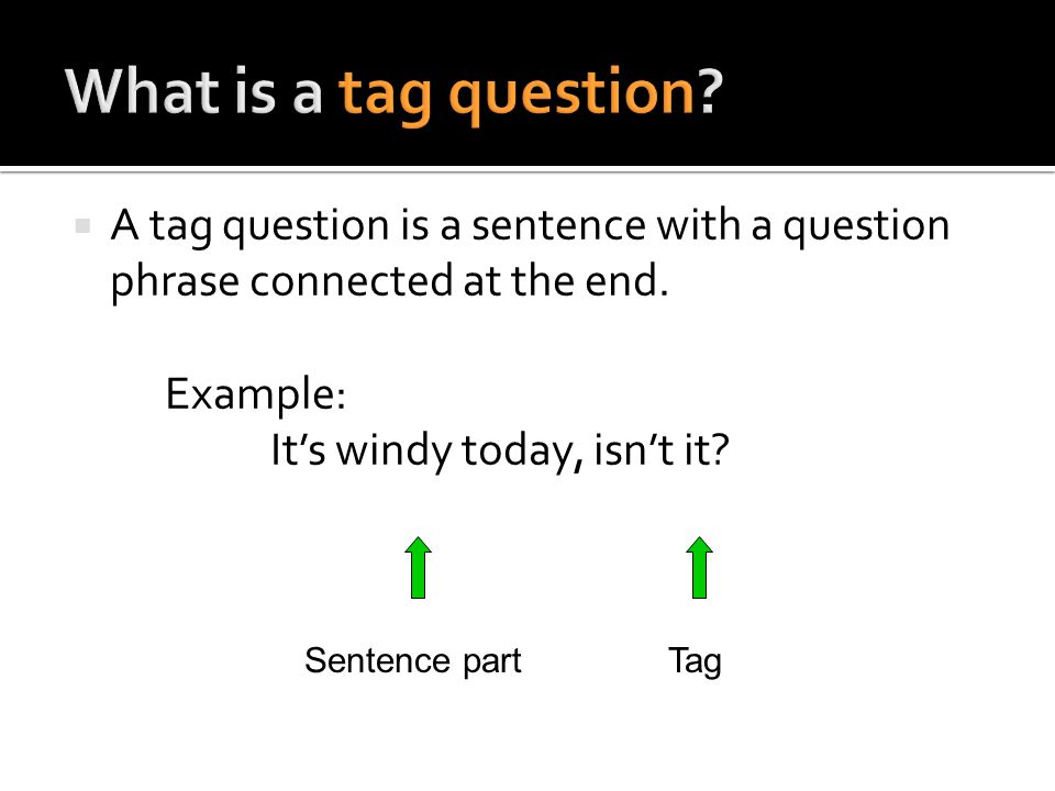  A tag question is a sentence with a question phrase connected at the end. Example: It's windy today, isn't it? Sentence partTag