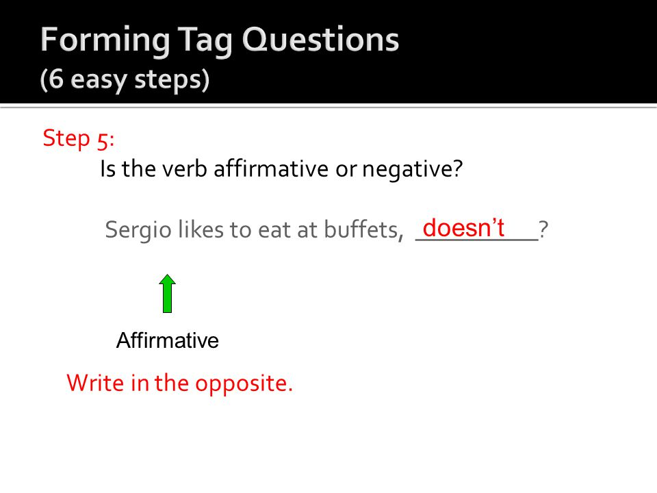 Step 5: Is the verb affirmative or negative? Sergio likes to eat at buffets, __________? Write in the opposite. Affirmative doesn't