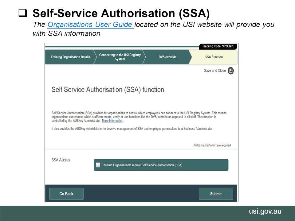 usi.gov.au  Self-Service Authorisation (SSA) The Organisations User Guide located on the USI website will provide you with SSA informationOrganisations User Guide
