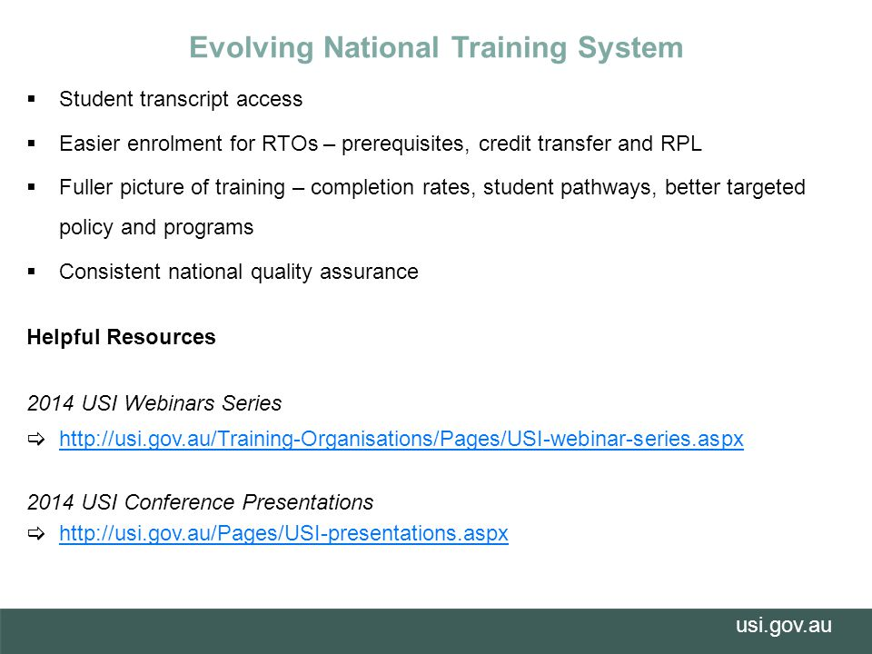 usi.gov.au  Student transcript access  Easier enrolment for RTOs – prerequisites, credit transfer and RPL  Fuller picture of training – completion rates, student pathways, better targeted policy and programs  Consistent national quality assurance Helpful Resources 2014 USI Webinars Series  http://usi.gov.au/Training-Organisations/Pages/USI-webinar-series.aspx http://usi.gov.au/Training-Organisations/Pages/USI-webinar-series.aspx 2014 USI Conference Presentations  http://usi.gov.au/Pages/USI-presentations.aspxhttp://usi.gov.au/Pages/USI-presentations.aspx Evolving National Training System