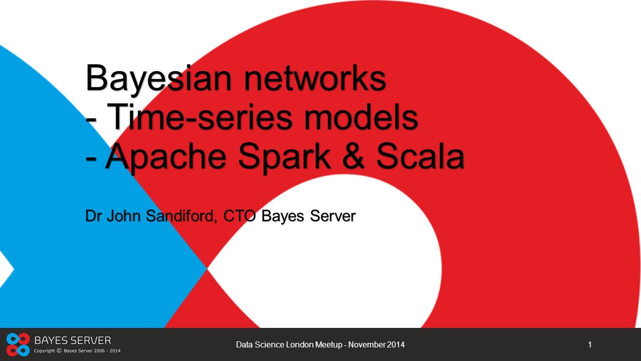 Bayesian networks - Time-series models - Apache Spark & Scala Dr John Sandiford, CTO Bayes Server Data Science London Meetup - November 20141
