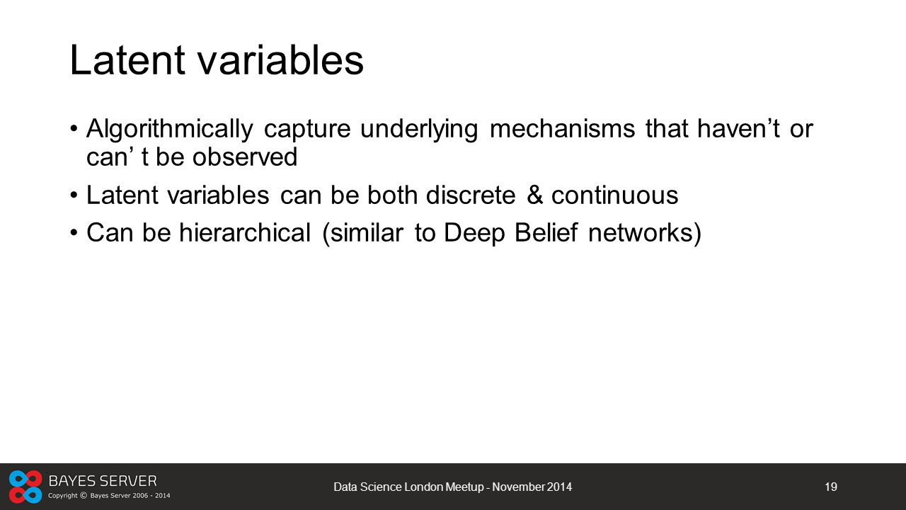 Latent variables Algorithmically capture underlying mechanisms that haven't or can' t be observed Latent variables can be both discrete & continuous C