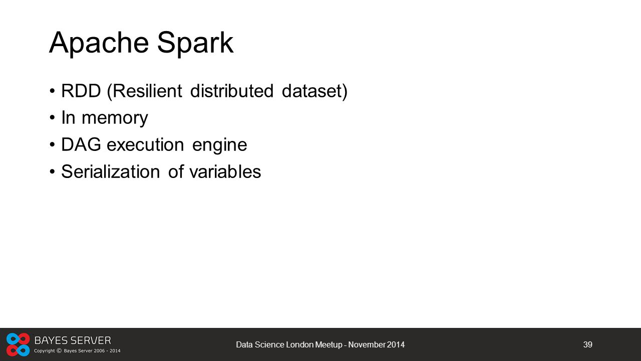 Apache Spark RDD (Resilient distributed dataset) In memory DAG execution engine Serialization of variables Data Science London Meetup - November 20143